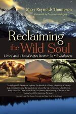 Reclaiming the Wild Soul : How Earth's Landscapes Restore Us to Wholeness by...