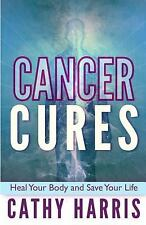 Cancer Cures : Heal Your Body and Save Your Life by Cathy Harris (2013,...