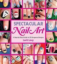 Spectacular Nail Art : A Step-By-Step Guide to 35 Gorgeous Designs by Larit...