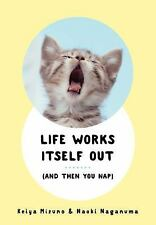 Life Works Itself Out : (and Then You Can Nap) by Keiya Mizuno and Naoki...