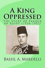 A King Oppressed : The Story of Farouk I of Egypt (1936-1952) by Bassil...