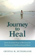 Journey to Heal : Seven Essential Steps of Recovery for Survivors of...