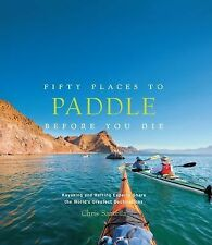Fifty Places to Paddle Before You Die by Chris Santella (2014, Hardcover)
