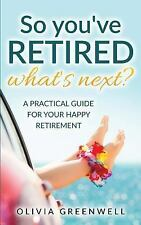 So You've Retired - What's Next? : A Practical Guide for Your Happy...