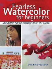 Fearless Watercolor for Beginners: Adventurous Painting Techniques to Get You St