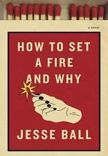 How to Set a Fire and Why: A Novel, Ball, Jesse, New Book