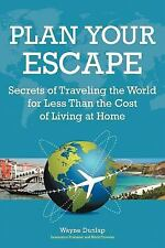 Plan Your Escape: Secrets Of Traveling The World For Less Than The Cost Of Livin
