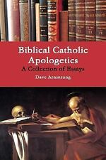 Biblical Catholic Apologetics : A Collection of Essays by Dave Armstrong...