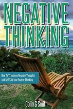Negative Thinking : How to Transform Negative Thoughts and Self Talk into...