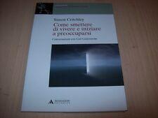 SIMON CRITCHLEY-COME SMETTERE DI VIVERE E INIZIARE A PREOCCUPARSI-MONDADORI 2014