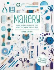 Makery: Over 30 Projects for the Home, to Wear and to Give, Smith, Kate
