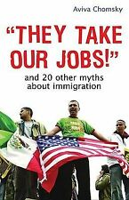 They Take Our Jobs! : And 20 Other Myths about Immigration by Aviva Chomsky...