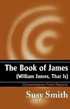 The Book of James (William James, That Is) : Conversations from Beyond by...