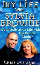 My Life with Sylvia Browne : A Son Reflects on Life with His Psychic Mother...