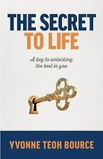 The Secret to Life : A Key to Unlocking the Best in You by Yvonne Teoh Bource...