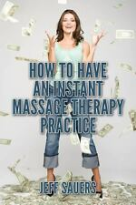 How to Have an Instant Massage Therapy Practice by Jeff Sauers (2014, Paperback)