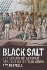 Black Salt : Seafarers of African Descent on British Ships by Ray Costello...