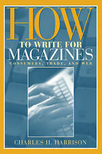 How to Write for Magazines: Consumers, Trade and Web by Charles H. Harrison...