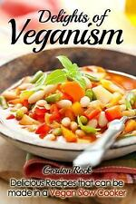 Delights of Veganism : Delicious Recipes That Can Be Made in a Vegan Slow...