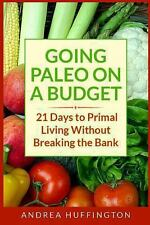 Going Paleo on a Budget : 21 Days to Primal Living Without Breaking the Bank...