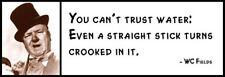 Wall Quote - WC FIELDS - You Can't Trust Water Even a Straight Stick Turns Crook