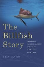 The Billfish Story: Swordfish, Sailfish, Marlin, and Other Gladiators of the Se