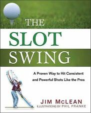 The Slot Swing: The Proven Way to Hit Consistent and Powerful Shots Like the Pr