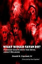 What Would Satan Do? : Fireside Chats with the Devil about Religion by Donald...