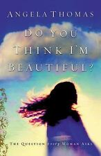 Do You Think I'm Beautiful? : The Question Every Woman Asks by Thomas, Angela, G