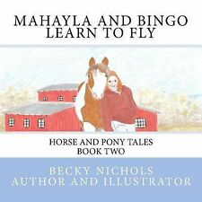 Mahayla and Bingo Learn to Fly : Horse and Pony Tales Book Two by Becky...