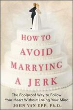 How to Avoid Marrying a Jerk : The Foolproof Way to Follow Your Heart Without...