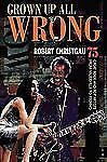 Grown up All Wrong : 75 Great Rock and Pop Artists from Vaudeville to Techno...
