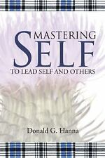 Mastering Self : To Lead Self and Others by Donald G. Hanna (2016, Paperback)