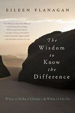 The Wisdom to Know the Difference : When to Make a Change-And When to Let Go...