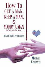 How to Get a Man, Keep a Man, and Marry a Man; in No Particular Order : A...