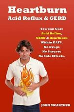Heartburn Acid Reflux and GERD : You Can Cure Acid Reflux GERD and Heartburn...