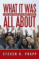What It Was All About : A Novel about Feminism and the Women?s Movement by...