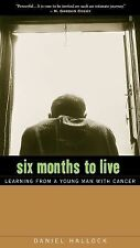 Six Months to Live : Learning from a Young Man with Cancer by Daniel Hallock...