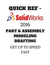 QUICK REF - SOLIDWORKS 2016 CAD - PART & ASSEMBLY MODELING DRAFTING