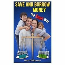 Save and Borrow Money the Smart Way : A Better Way to Save, Borrow, and...