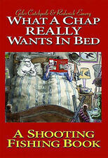 What a Chap Really Wants in Bed: A Shooting Fishing Book, Giles Catchpole