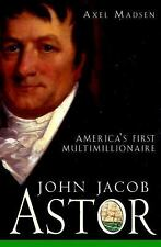 John Jacob Astor : America's First Multimillionaire by Axel Madsen (2001,...