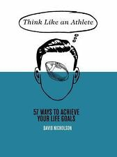 Think Like an Athlete : 57 Ways to Achieve Your Life Goals by David Nicholson...