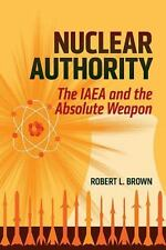 Nuclear Authority: The IAEA and the Absolute Weapon by Brown, Robert L.