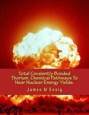 Total Covalently Bonded Thorium. Chemical Pathways to near Nuclear Energy...