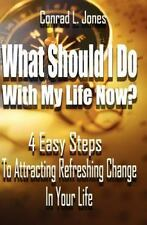 What Should I Do with My Life Now : 4 Easy Steps to Attracting a Refreshing...