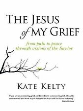 The Jesus of My Grief : From Pain to Peace Through Visions of the Savior by...