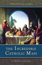 The Incredible Catholic Mass : An Explanation of the Mass by Martin Von...