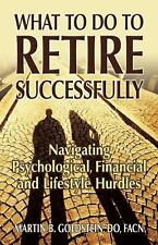 What to Do to Retire Successfully : Navigating Psychological, Financial and...