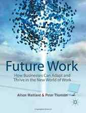 Future Work : How Businesses Can Adapt and Thrive in the New World of Work by...